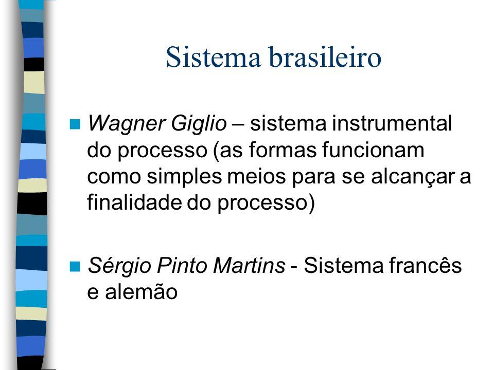 Sistema brasileiro Wagner Giglio – sistema instrumental do processo (as formas funcionam como simples meios para se alcançar a finalidade do processo)
