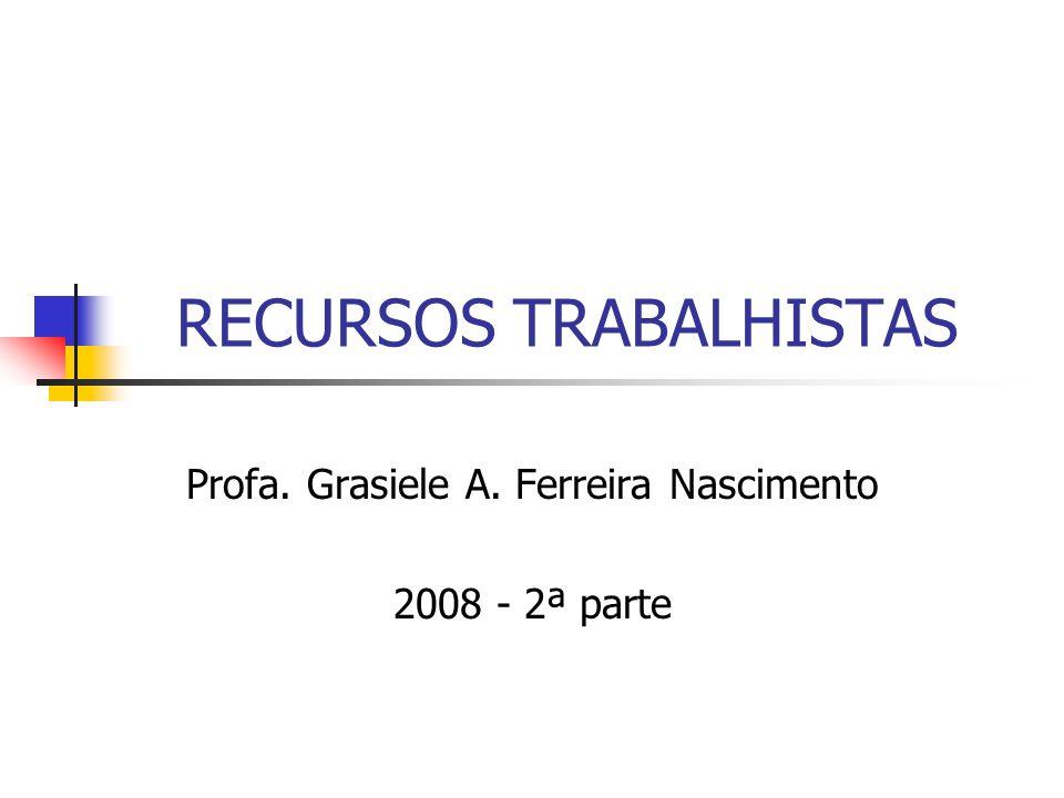 RECURSOS TRABALHISTAS Profa. Grasiele A. Ferreira Nascimento 2008 - 2ª parte