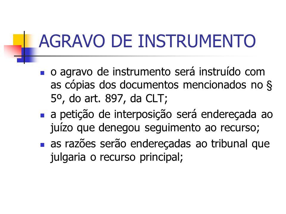AGRAVO DE INSTRUMENTO o agravo de instrumento será instruído com as cópias dos documentos mencionados no § 5º, do art. 897, da CLT; a petição de inter