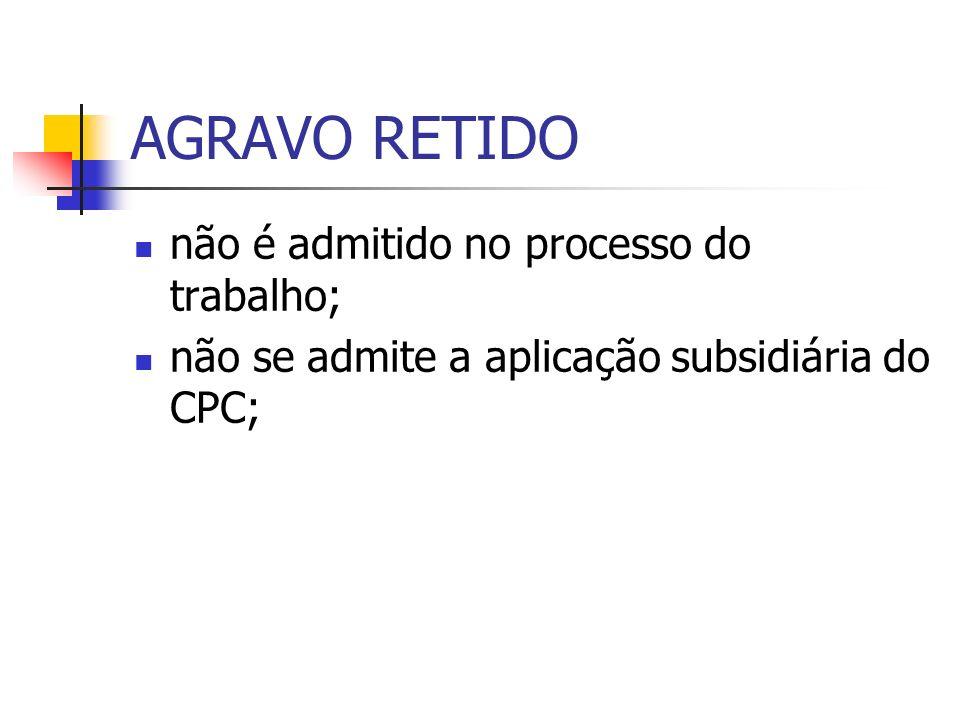 AGRAVO RETIDO não é admitido no processo do trabalho; não se admite a aplicação subsidiária do CPC;