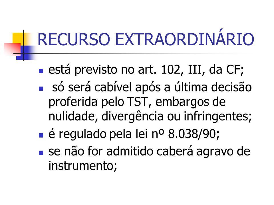 RECURSO EXTRAORDINÁRIO está previsto no art. 102, III, da CF; só será cabível após a última decisão proferida pelo TST, embargos de nulidade, divergên