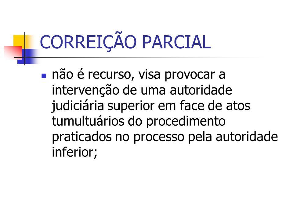 CORREIÇÃO PARCIAL não é recurso, visa provocar a intervenção de uma autoridade judiciária superior em face de atos tumultuários do procedimento praticados no processo pela autoridade inferior;