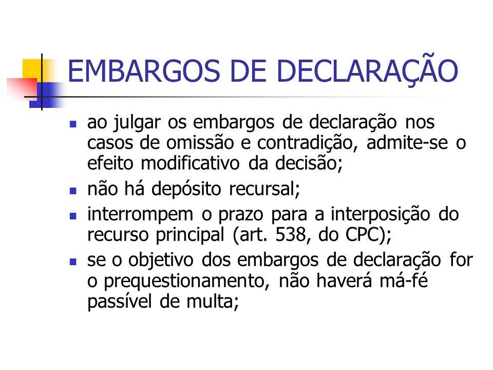 EMBARGOS DE DECLARAÇÃO ao julgar os embargos de declaração nos casos de omissão e contradição, admite-se o efeito modificativo da decisão; não há depósito recursal; interrompem o prazo para a interposição do recurso principal (art.