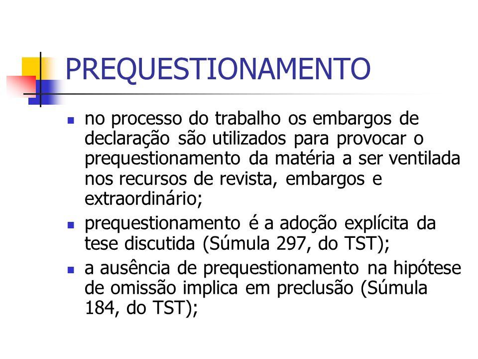 PREQUESTIONAMENTO no processo do trabalho os embargos de declaração são utilizados para provocar o prequestionamento da matéria a ser ventilada nos recursos de revista, embargos e extraordinário; prequestionamento é a adoção explícita da tese discutida (Súmula 297, do TST); a ausência de prequestionamento na hipótese de omissão implica em preclusão (Súmula 184, do TST);