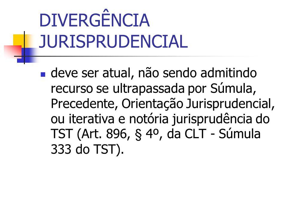 DIVERGÊNCIA JURISPRUDENCIAL deve ser atual, não sendo admitindo recurso se ultrapassada por Súmula, Precedente, Orientação Jurisprudencial, ou iterativa e notória jurisprudência do TST (Art.