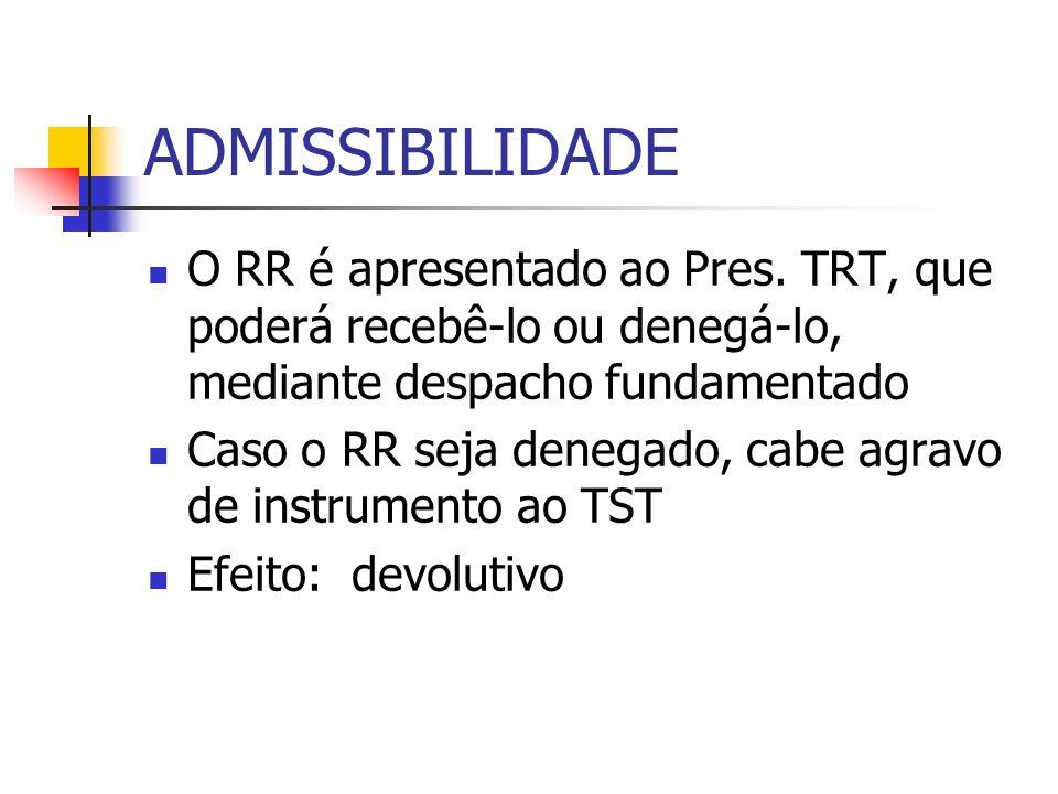 ADMISSIBILIDADE O RR é apresentado ao Pres. TRT, que poderá recebê-lo ou denegá-lo, mediante despacho fundamentado Caso o RR seja denegado, cabe agrav