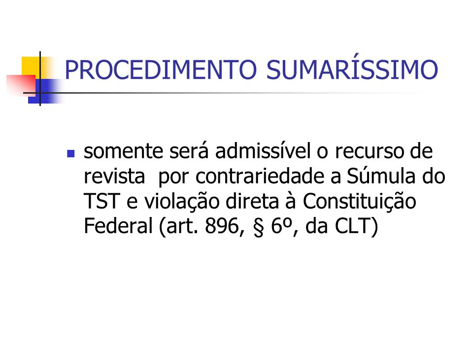 PROCEDIMENTO SUMARÍSSIMO somente será admissível o recurso de revista por contrariedade a Súmula do TST e violação direta à Constituição Federal (art.