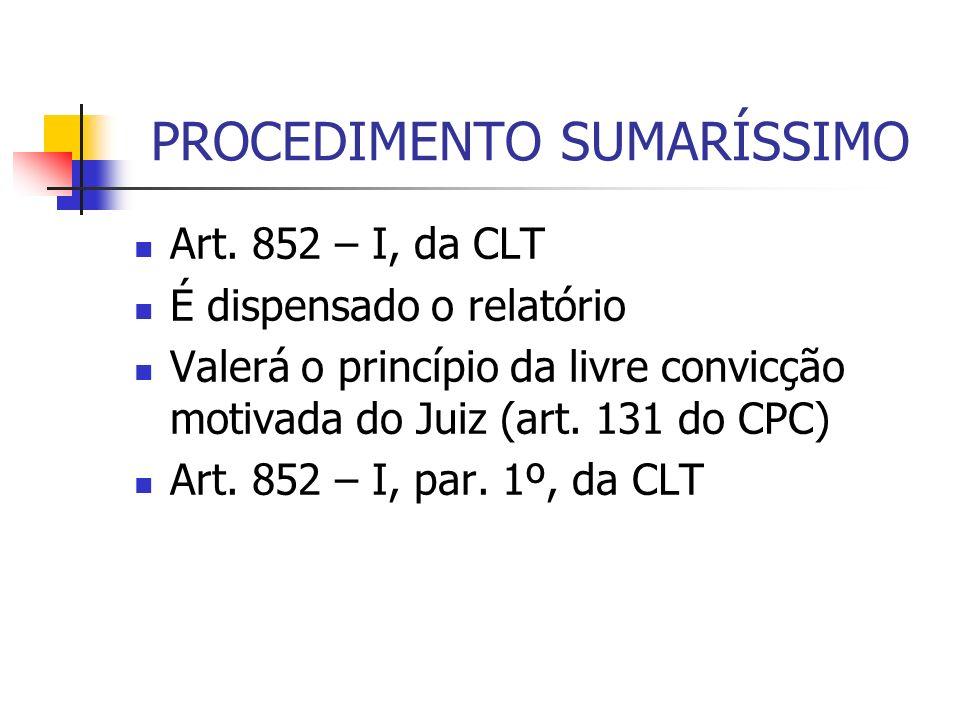 PROCEDIMENTO SUMARÍSSIMO Art. 852 – I, da CLT É dispensado o relatório Valerá o princípio da livre convicção motivada do Juiz (art. 131 do CPC) Art. 8