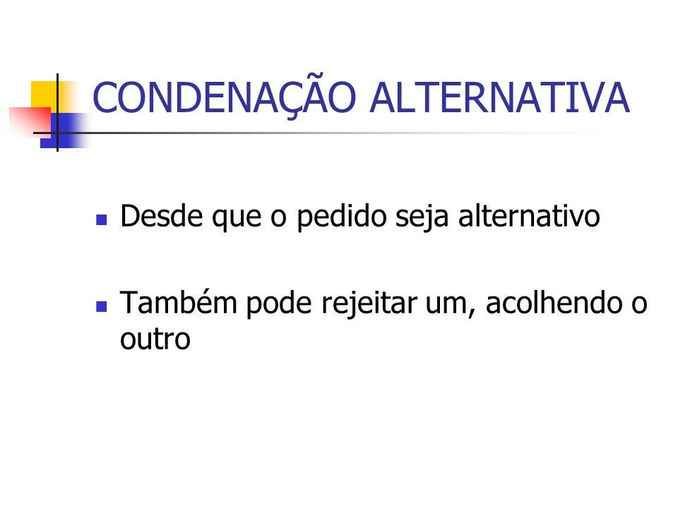 CONDENAÇÃO ALTERNATIVA Desde que o pedido seja alternativo Também pode rejeitar um, acolhendo o outro