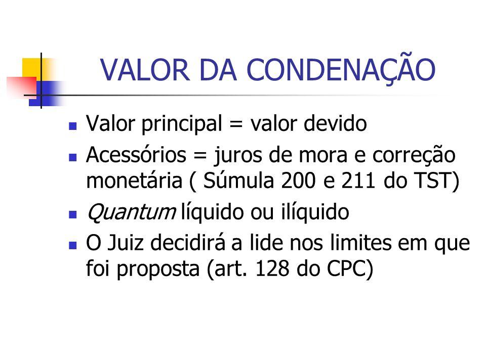 VALOR DA CONDENAÇÃO Valor principal = valor devido Acessórios = juros de mora e correção monetária ( Súmula 200 e 211 do TST) Quantum líquido ou ilíqu