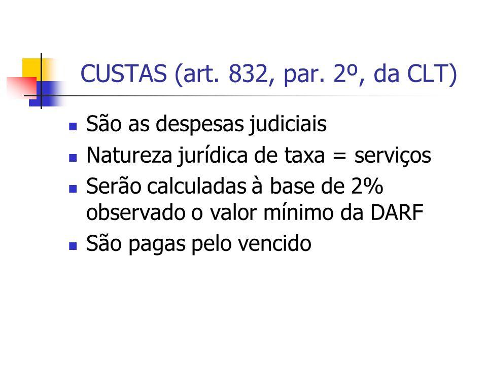 CUSTAS (art. 832, par. 2º, da CLT) São as despesas judiciais Natureza jurídica de taxa = serviços Serão calculadas à base de 2% observado o valor míni