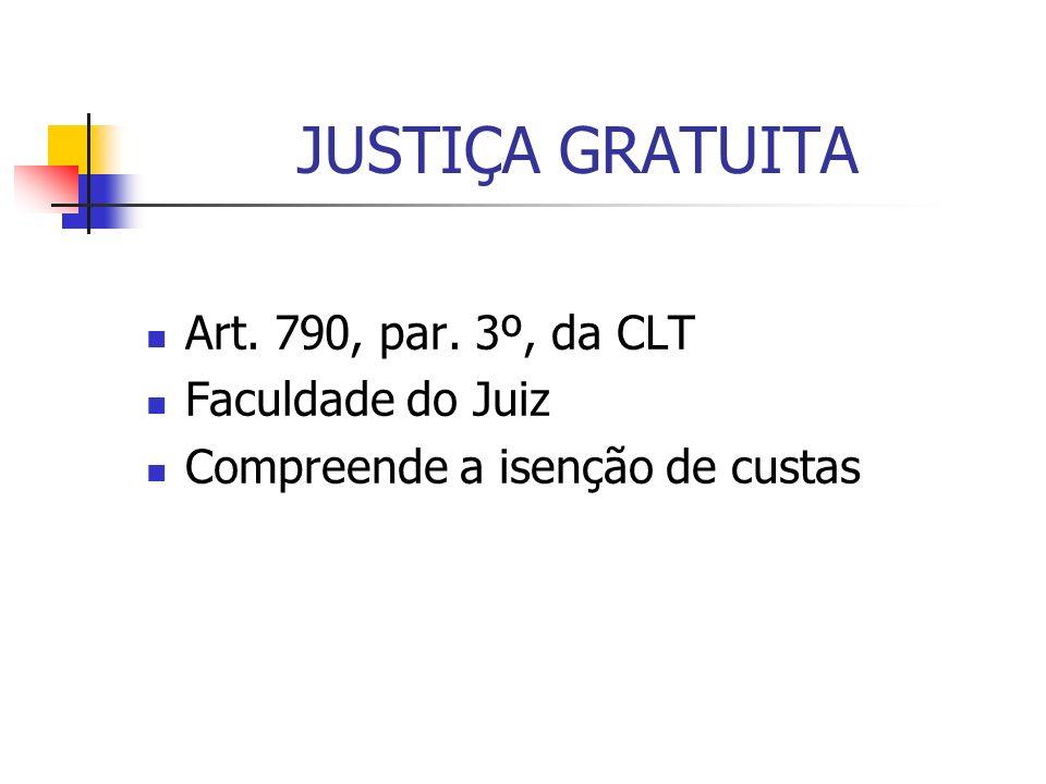 JUSTIÇA GRATUITA Art. 790, par. 3º, da CLT Faculdade do Juiz Compreende a isenção de custas