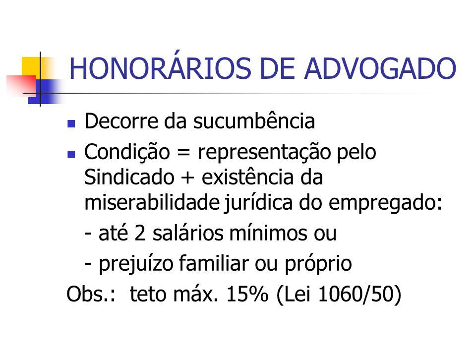 HONORÁRIOS DE ADVOGADO Decorre da sucumbência Condição = representação pelo Sindicado + existência da miserabilidade jurídica do empregado: - até 2 sa