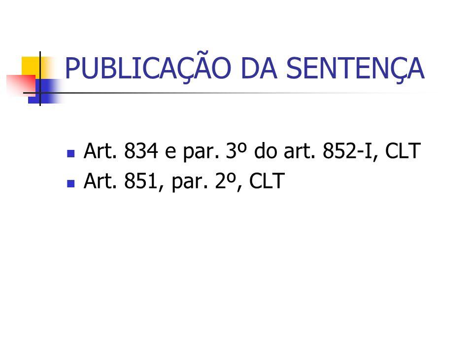 PUBLICAÇÃO DA SENTENÇA Art. 834 e par. 3º do art. 852-I, CLT Art. 851, par. 2º, CLT