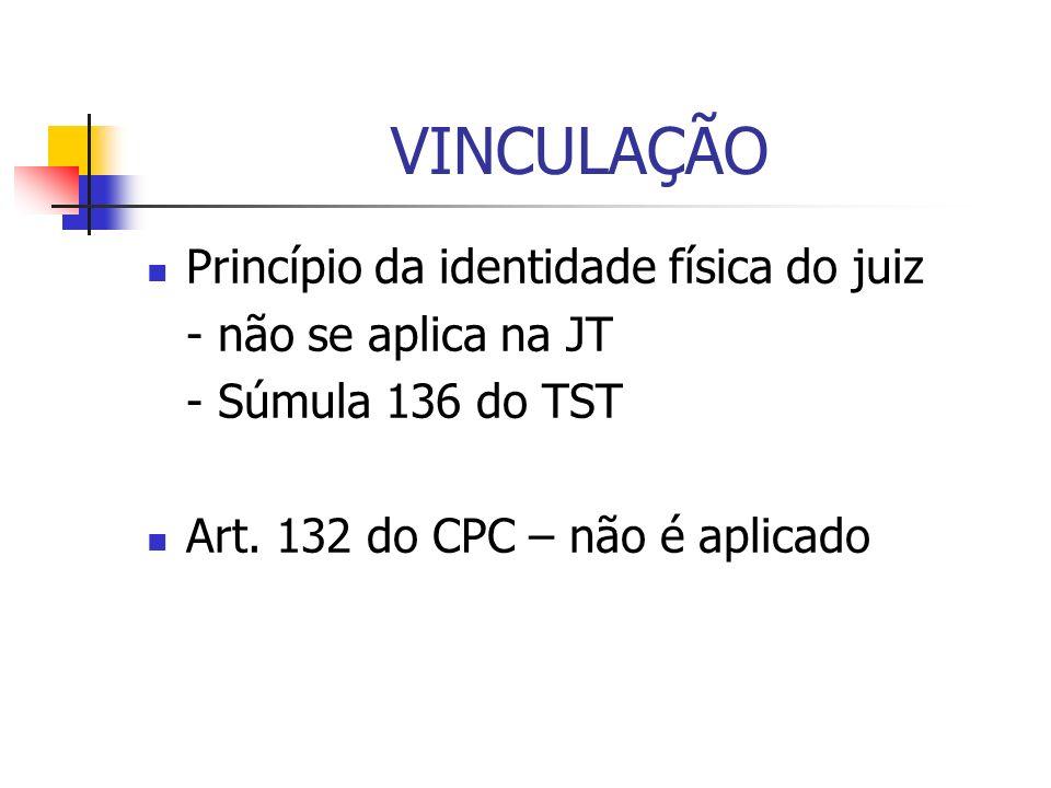 VINCULAÇÃO Princípio da identidade física do juiz - não se aplica na JT - Súmula 136 do TST Art. 132 do CPC – não é aplicado