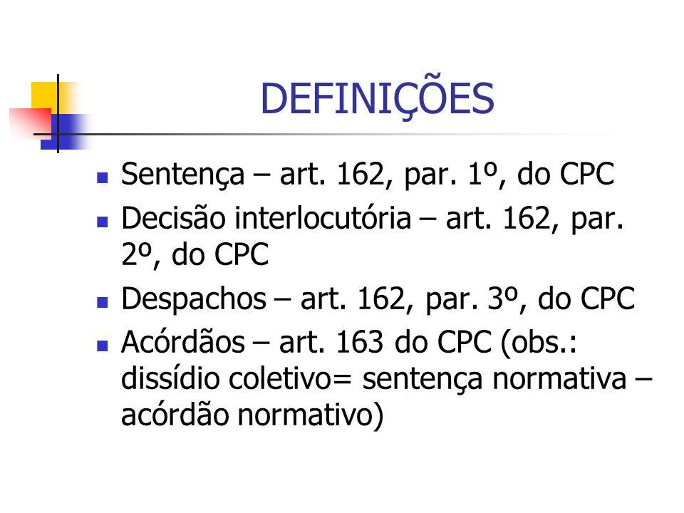 DEFINIÇÕES Sentença – art. 162, par. 1º, do CPC Decisão interlocutória – art. 162, par. 2º, do CPC Despachos – art. 162, par. 3º, do CPC Acórdãos – ar