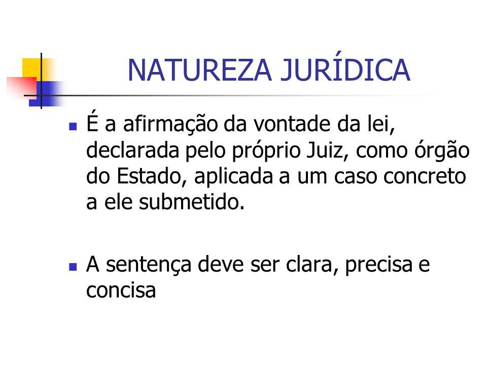 NATUREZA JURÍDICA É a afirmação da vontade da lei, declarada pelo próprio Juiz, como órgão do Estado, aplicada a um caso concreto a ele submetido. A s