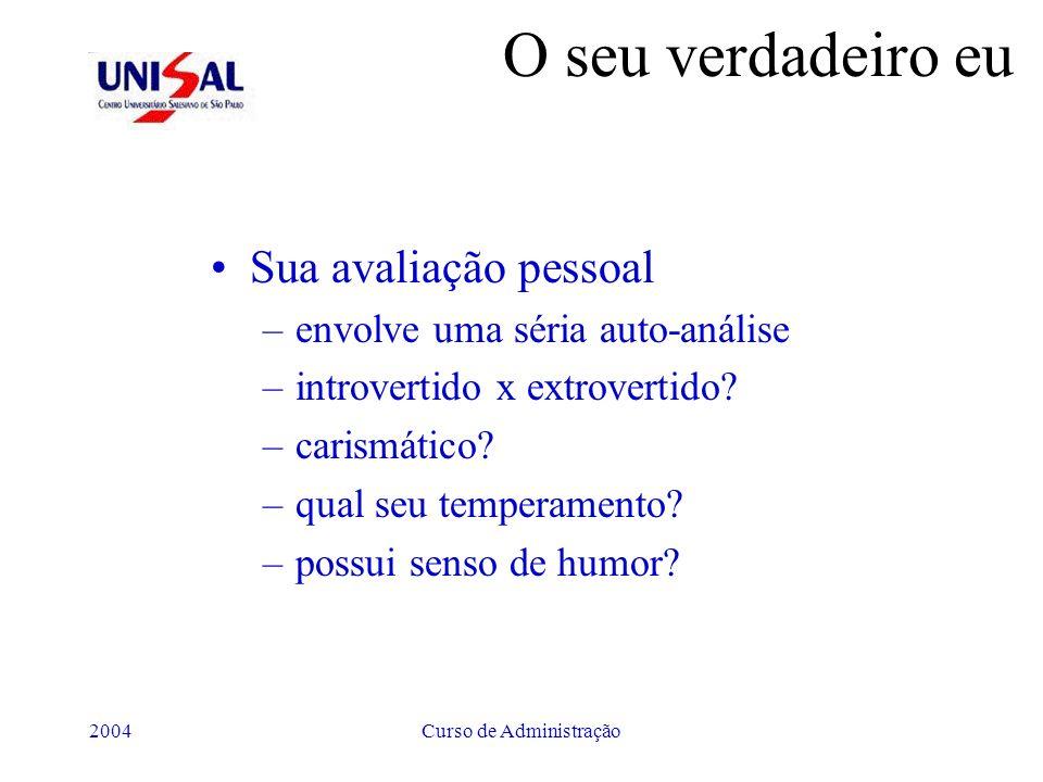 2004Curso de Administração O seu verdadeiro eu Sua avaliação pessoal –envolve uma séria auto-análise –introvertido x extrovertido? –carismático? –qual