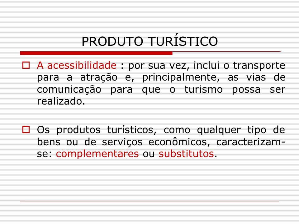 PRODUTO TURÍSTICO A acessibilidade : por sua vez, inclui o transporte para a atração e, principalmente, as vias de comunicação para que o turismo poss