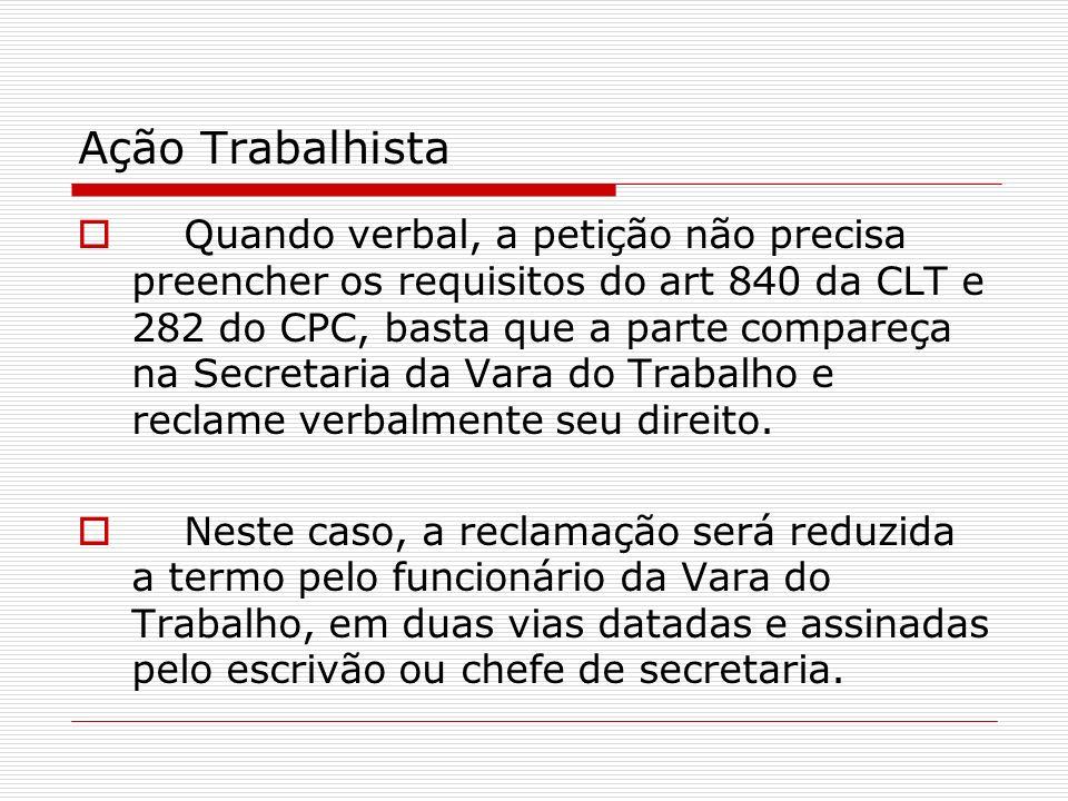 Ação Trabalhista Quando verbal, a petição não precisa preencher os requisitos do art 840 da CLT e 282 do CPC, basta que a parte compareça na Secretari