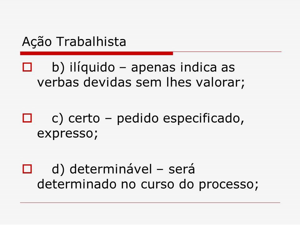Ação Trabalhista b) ilíquido – apenas indica as verbas devidas sem lhes valorar; c) certo – pedido especificado, expresso; d) determinável – será dete