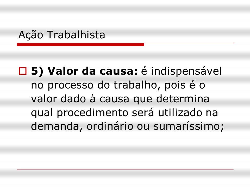 Ação Trabalhista 5) Valor da causa: é indispensável no processo do trabalho, pois é o valor dado à causa que determina qual procedimento será utilizad
