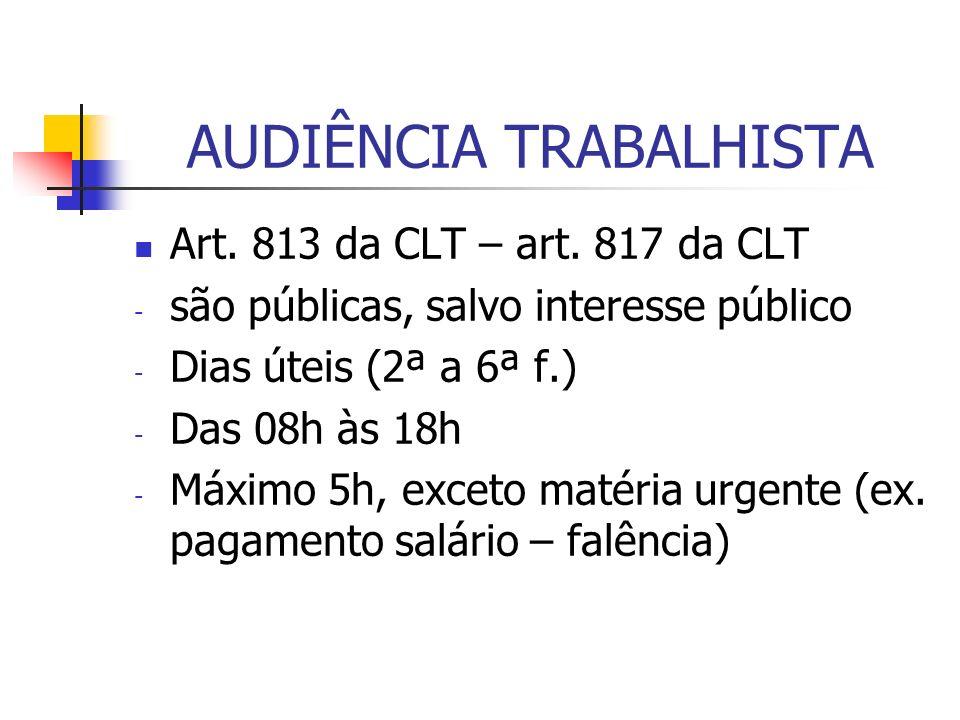 AUDIÊNCIA TRABALHISTA Art. 813 da CLT – art. 817 da CLT - são públicas, salvo interesse público - Dias úteis (2ª a 6ª f.) - Das 08h às 18h - Máximo 5h