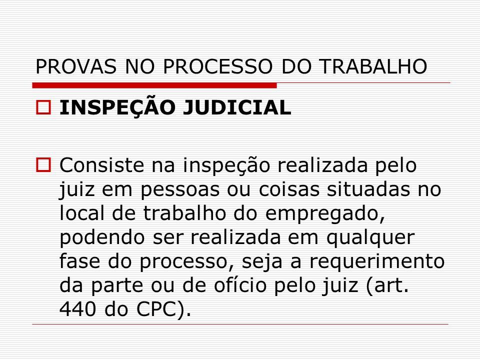 PROVAS NO PROCESSO DO TRABALHO INSPEÇÃO JUDICIAL Consiste na inspeção realizada pelo juiz em pessoas ou coisas situadas no local de trabalho do empreg