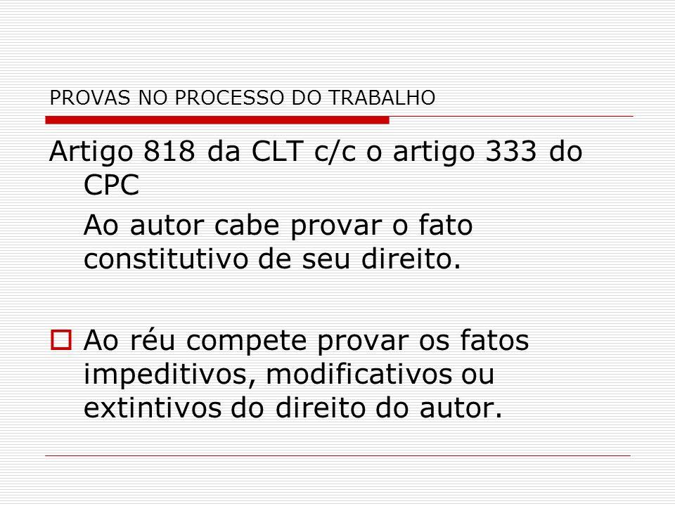 PROVAS NO PROCESSO DO TRABALHO Artigo 818 da CLT c/c o artigo 333 do CPC Ao autor cabe provar o fato constitutivo de seu direito. Ao réu compete prova