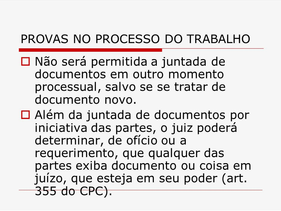PROVAS NO PROCESSO DO TRABALHO Não será permitida a juntada de documentos em outro momento processual, salvo se se tratar de documento novo. Além da j