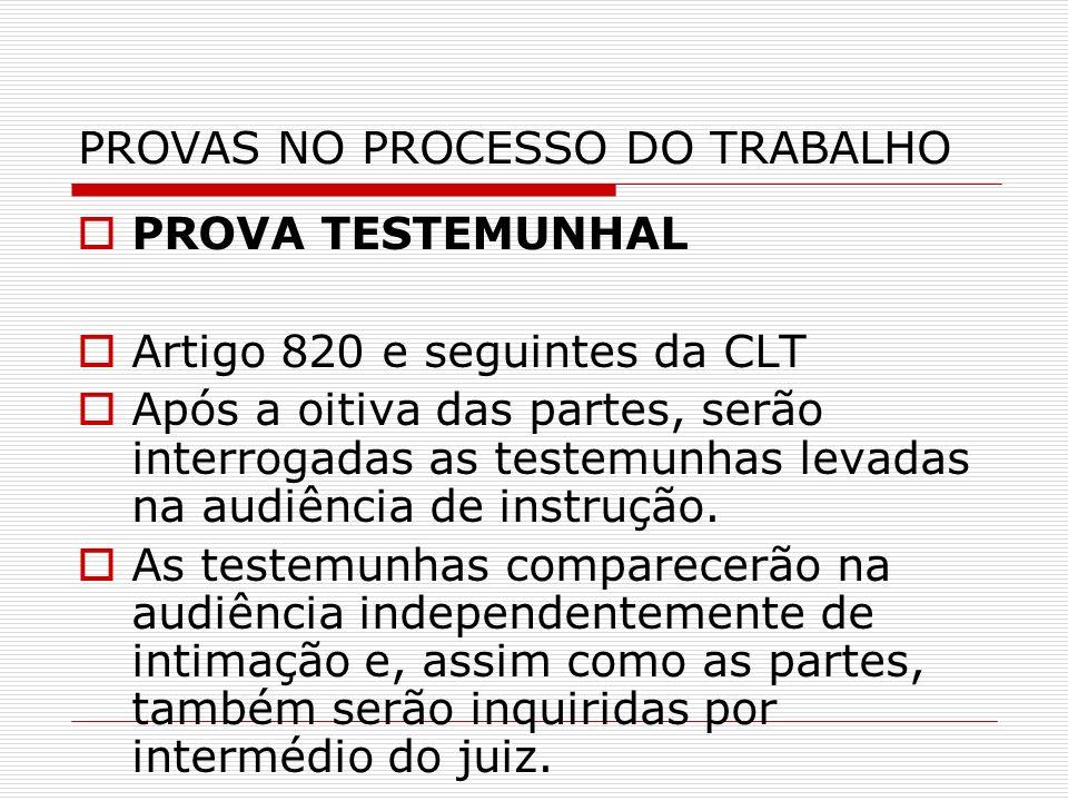 PROVAS NO PROCESSO DO TRABALHO PROVA TESTEMUNHAL Artigo 820 e seguintes da CLT Após a oitiva das partes, serão interrogadas as testemunhas levadas na