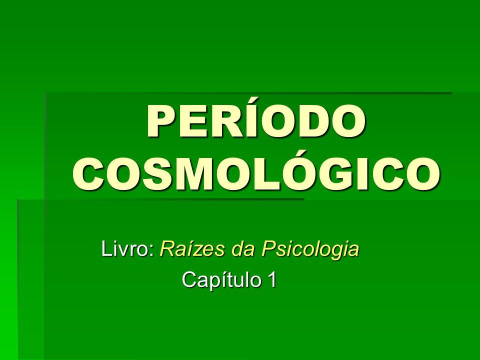 PERÍODO COSMOLÓGICO Livro: Raízes da Psicologia Capítulo 1