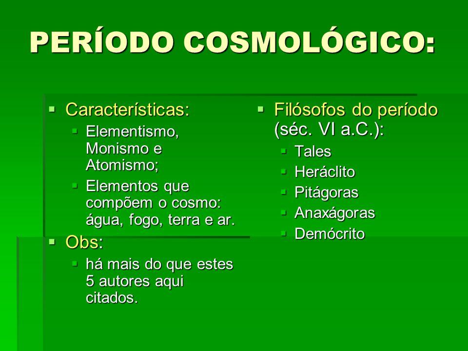 PERÍODO COSMOLÓGICO: Características: Características: Elementismo, Monismo e Atomismo; Elementismo, Monismo e Atomismo; Elementos que compõem o cosmo: água, fogo, terra e ar.