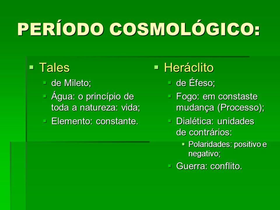 PERÍODO COSMOLÓGICO: Tales Tales de Mileto; de Mileto; Água: o princípio de toda a natureza: vida; Água: o princípio de toda a natureza: vida; Elemento: constante.