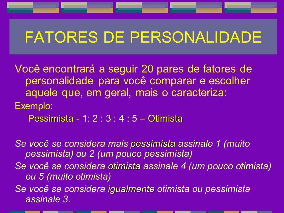FATORES DE PERSONALIDADE Você encontrará a seguir 20 pares de fatores de personalidade para você comparar e escolher aquele que, em geral, mais o cara