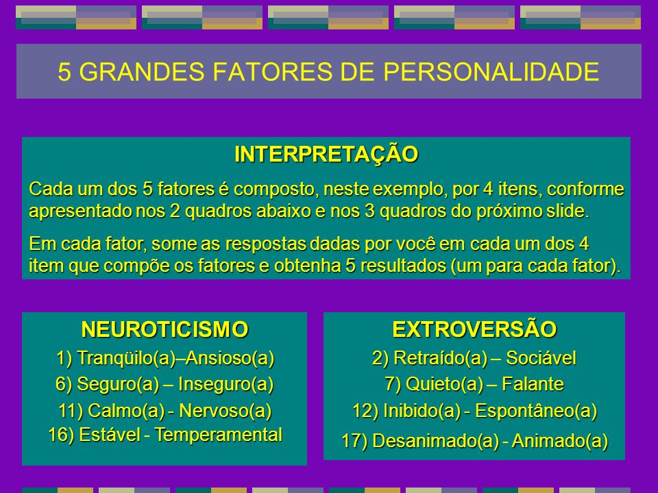 NEUROTICISMO 1) Tranqüilo(a)Ansioso(a) 1) Tranqüilo(a)–Ansioso(a) 6) Seguro(a) Inseguro(a) 6) Seguro(a) – Inseguro(a) 11) Calmo(a) - Nervoso(a) 16) Es