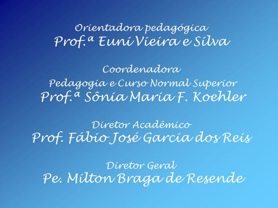 Orientadora pedagógica Prof.ª Euni Vieira e Silva Coordenadora Pedagogia e Curso Normal Superior Prof.ª Sônia Maria F. Koehler Diretor Acadêmico Prof.