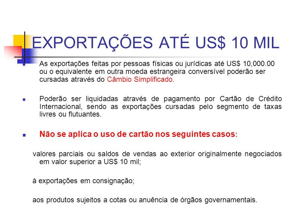 EXPORTAÇÕES ATÉ US$ 10 MIL As exportações feitas por pessoas físicas ou jurídicas até US$ 10,000.00 ou o equivalente em outra moeda estrangeira conver