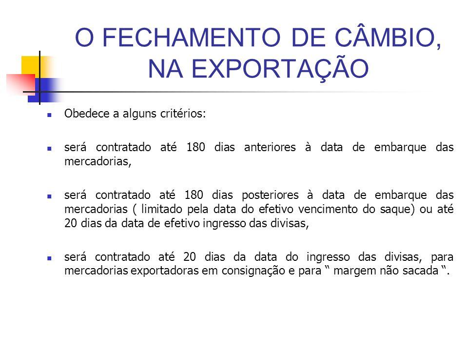 O FECHAMENTO DE CÂMBIO, NA EXPORTAÇÃO Obedece a alguns critérios: será contratado até 180 dias anteriores à data de embarque das mercadorias, será con