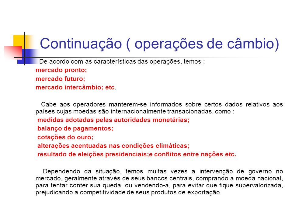 Continuação ( operações de câmbio) De acordo com as características das operações, temos : mercado pronto; mercado futuro; mercado intercâmbio; etc. C