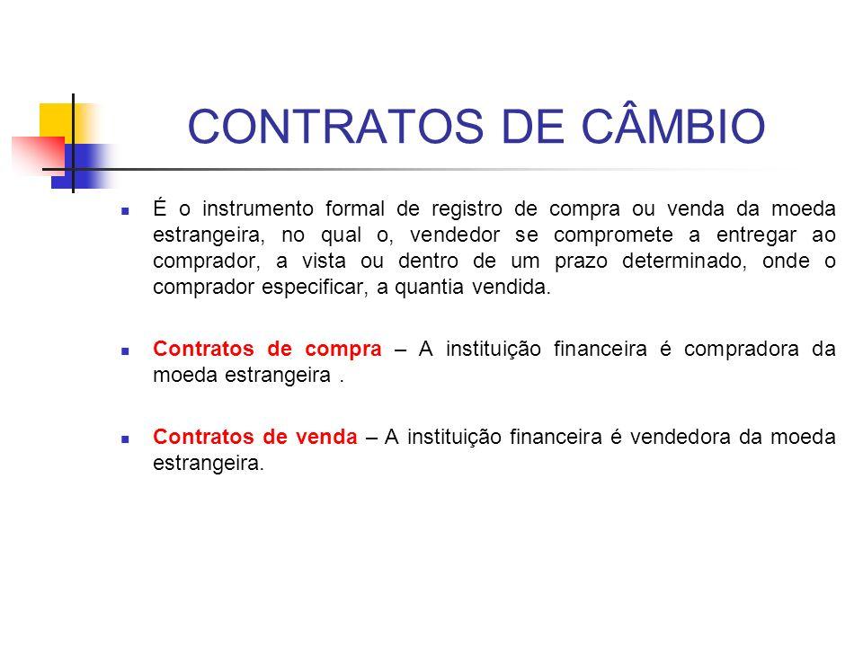 CONTRATOS DE CÂMBIO É o instrumento formal de registro de compra ou venda da moeda estrangeira, no qual o, vendedor se compromete a entregar ao compra