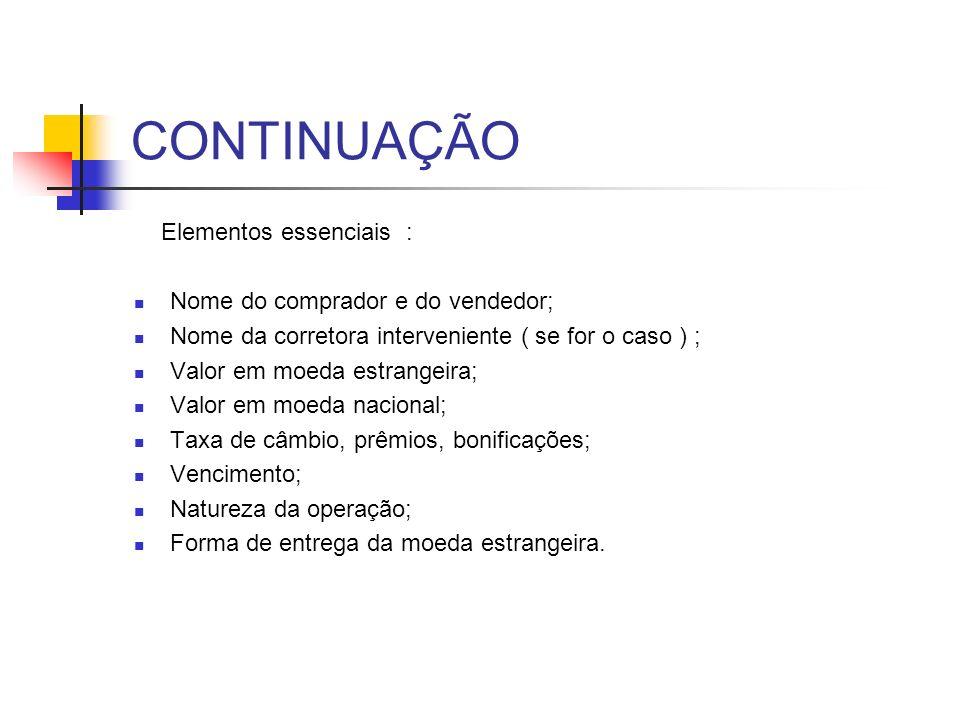 CONTINUAÇÃO Elementos essenciais : Nome do comprador e do vendedor; Nome da corretora interveniente ( se for o caso ) ; Valor em moeda estrangeira; Va