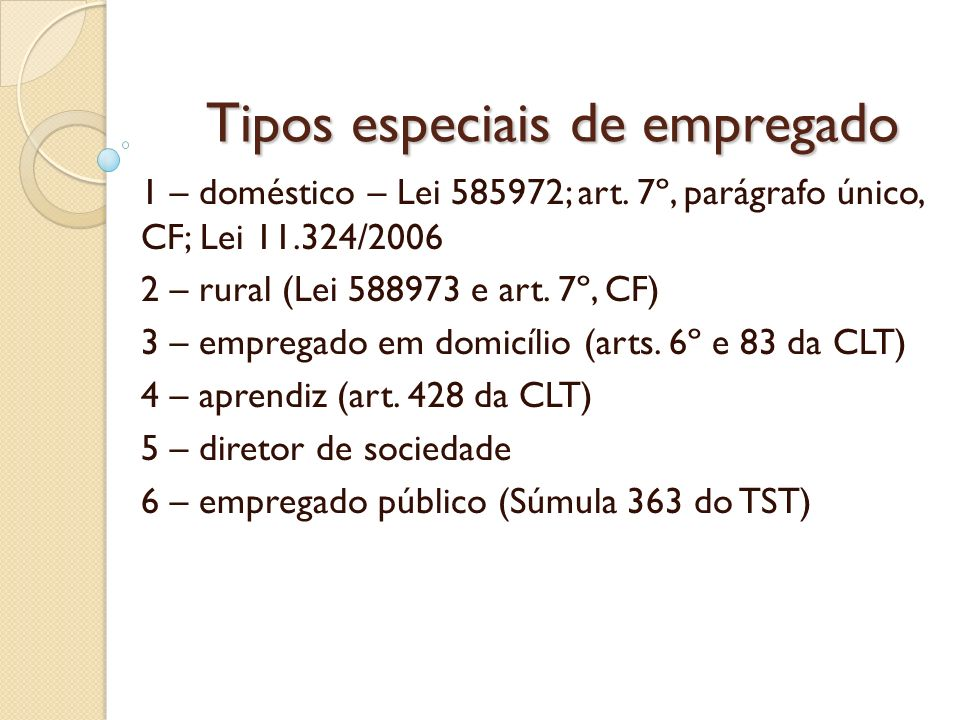Tipos especiais de empregado 1 – doméstico – Lei 585972; art. 7º, parágrafo único, CF; Lei 11.324/2006 2 – rural (Lei 588973 e art. 7º, CF) 3 – empreg