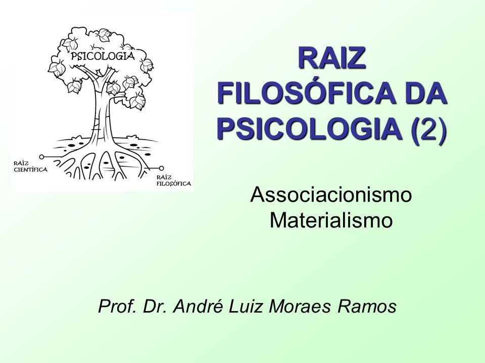 RAIZ FILOSÓFICA DA PSICOLOGIA (2) RAIZ FILOSÓFICA DA PSICOLOGIA (2) Associacionismo Materialismo Prof. Dr. André Luiz Moraes Ramos