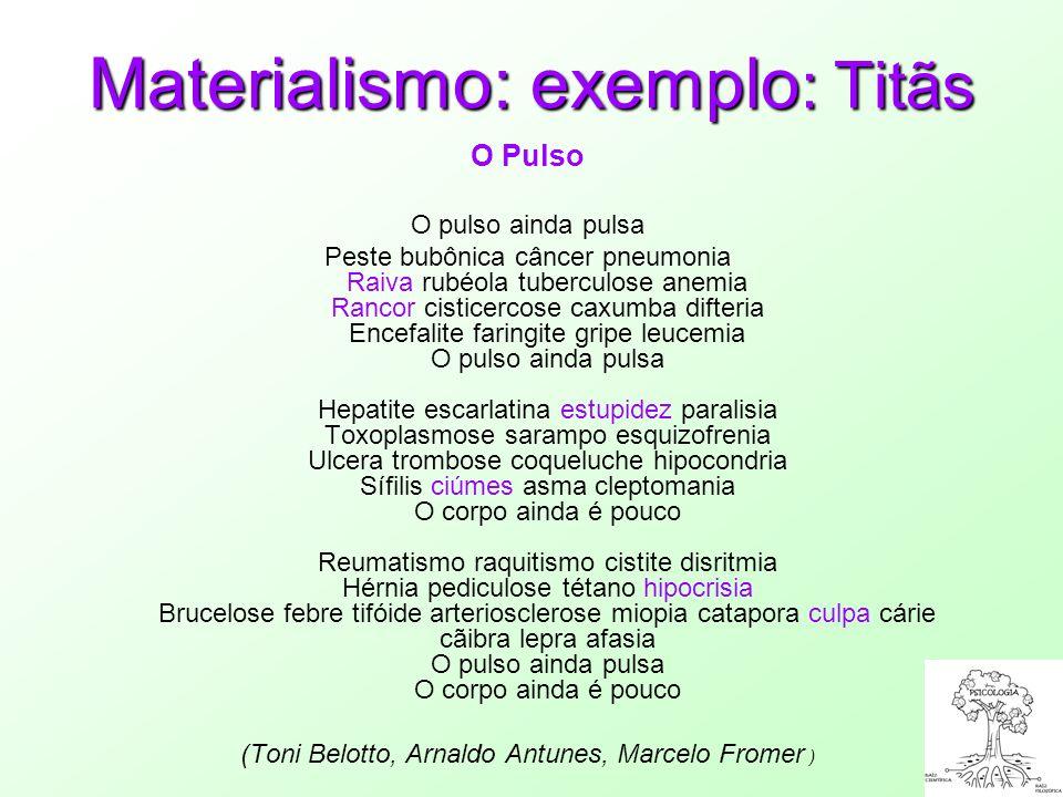 Materialismo: exemplo : Titãs O Pulso O pulso ainda pulsa Peste bubônica câncer pneumonia Raiva rubéola tuberculose anemia Rancor cisticercose caxumba