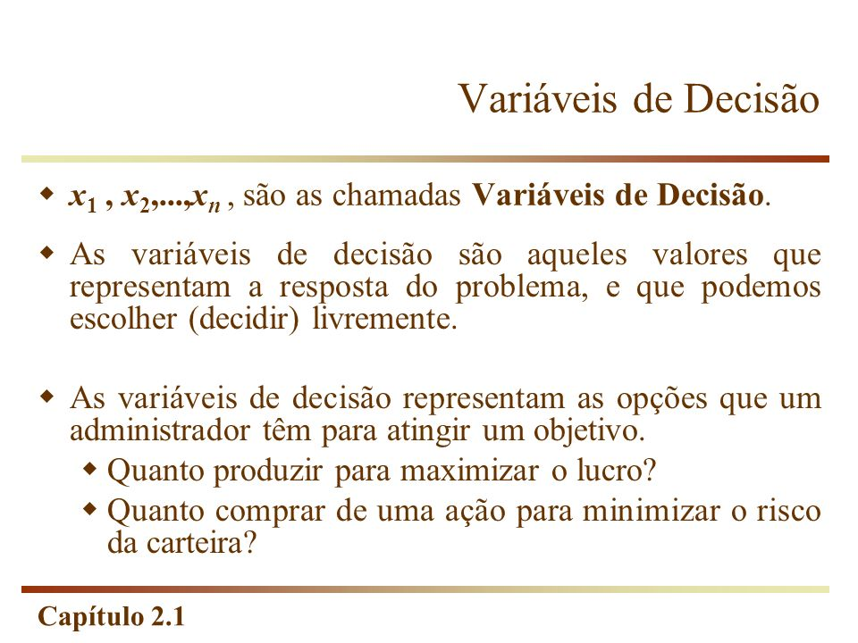 Capítulo 2.1 Programação Linear Terminologia Solução No campo de Programação Linear é qualquer especificação de valores para as variáveis de decisão, não importando se esta especificação se trata de uma escolha desejável ou permissível.