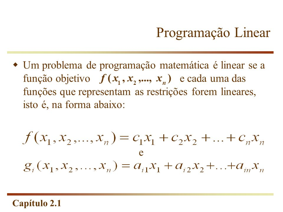 Capítulo 2.1 Programação Linear Um problema de programação matemática é linear se a função objetivo e cada uma das funções que representam as restriçõ