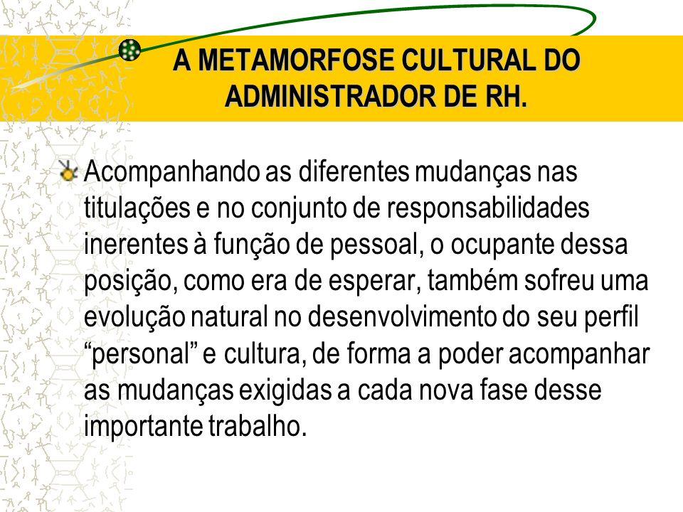 A METAMORFOSE CULTURAL DO ADMINISTRADOR DE RH. Acompanhando as diferentes mudanças nas titulações e no conjunto de responsabilidades inerentes à funçã