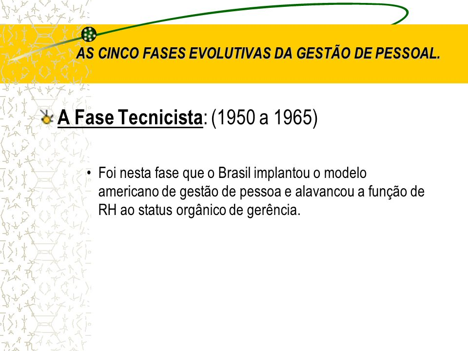 AS CINCO FASES EVOLUTIVAS DA GESTÃO DE PESSOAL. A Fase Tecnicista : (1950 a 1965) Foi nesta fase que o Brasil implantou o modelo americano de gestão d