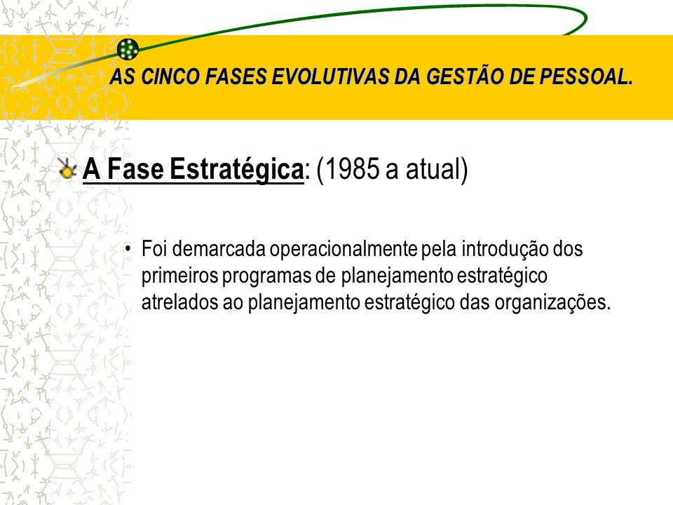 AS CINCO FASES EVOLUTIVAS DA GESTÃO DE PESSOAL. A Fase Estratégica : (1985 a atual) Foi demarcada operacionalmente pela introdução dos primeiros progr